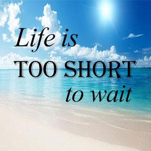 животът е твърде кратък за да чакаш